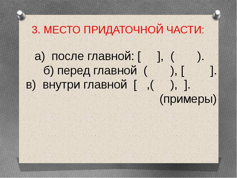 3. МЕСТО ПРИДАТОЧНОЙ ЧАСТИ: а) после главной: [ ], ( ). б) перед главной ( ),...
