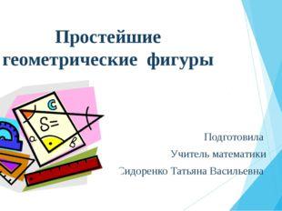 Простейшие геометрические фигуры Подготовила Учитель математики Сидоренко Тат