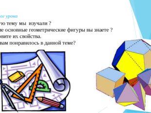 V. Итог урока Какую тему мы изучали ? Какие основные геометрические фигуры вы