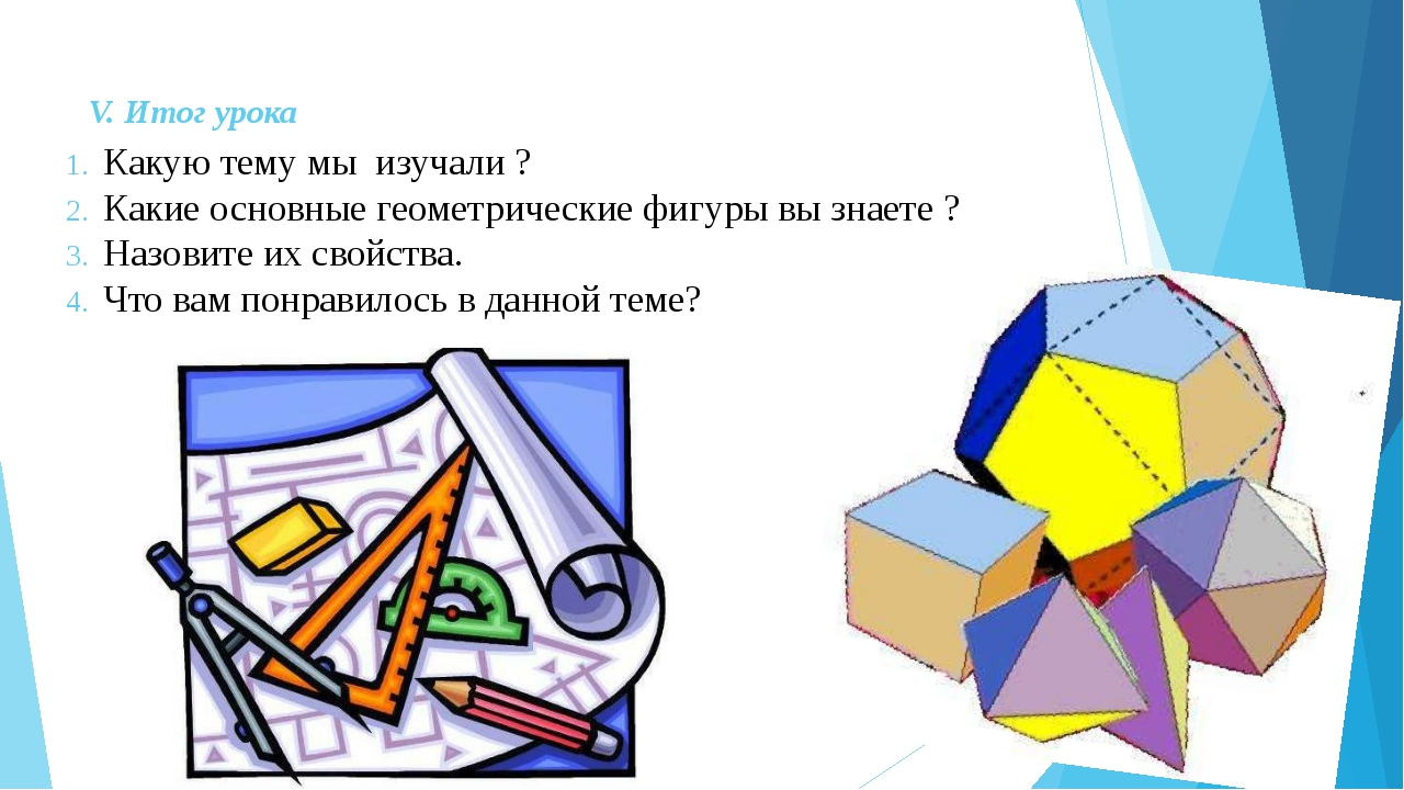 V. Итог урока Какую тему мы изучали ? Какие основные геометрические фигуры вы...