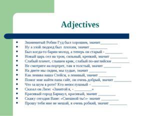 Adjectives Знаменитый Робин Гуд был хорошим, значит_________ Ну а злой людоед