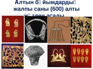 Алтын бұйымдардың жалпы саны (600) алты жүзден асады...