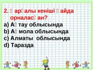 2. Қарғалы кеніші қайда орналасқан? a) Ақтау облысында b) Ақмола облысында c)