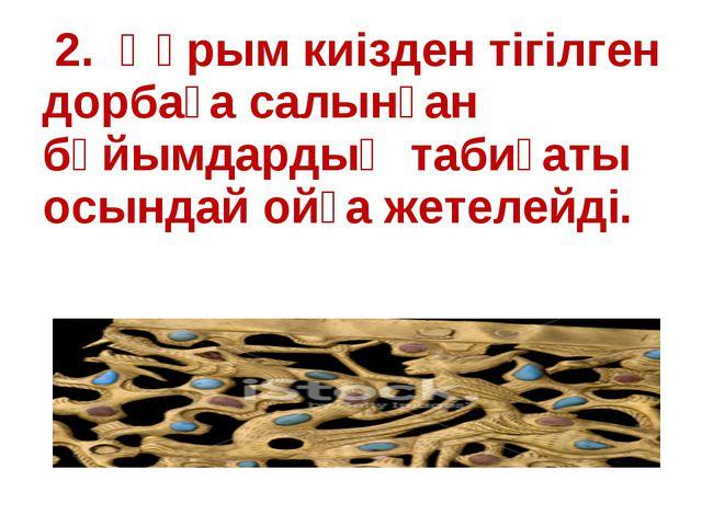 2. Құрым киізден тігілген дорбаға салынған бұйымдардың табиғаты осындай ойға...