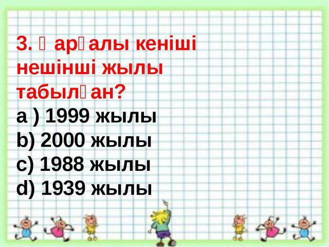 3. Қарғалы кеніші нешінші жылы табылған? а ) 1999 жылы b) 2000 жылы c) 1988 ж...