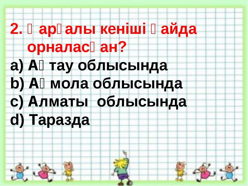 2. Қарғалы кеніші қайда орналасқан? a) Ақтау облысында b) Ақмола облысында c)...