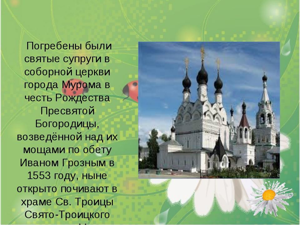 Погребены были святые супруги в соборной церкви города Мурома в честь Рождес...