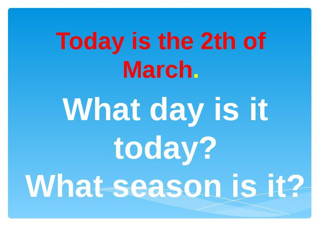 Today is the 2th of March. What day is it today? What season is it?