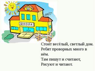 Стоит весёлый, светлый дом. Ребят проворных много в нём. Там пишут и считают,