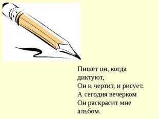 Пишет он, когда диктуют, Он и чертит, и рисует. А сегодня вечерком Он раскрас