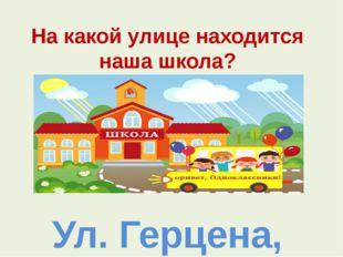 На какой улице находится наша школа? Ул. Герцена, д.115