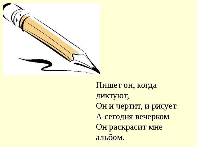 Пишет он, когда диктуют, Он и чертит, и рисует. А сегодня вечерком Он раскрас...