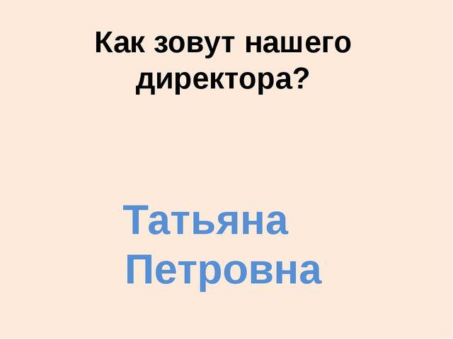 Как зовут нашего директора? Татьяна Петровна