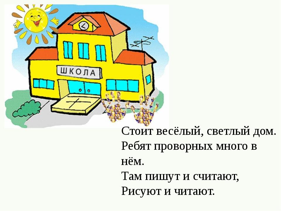 Стоит весёлый, светлый дом. Ребят проворных много в нём. Там пишут и считают,...