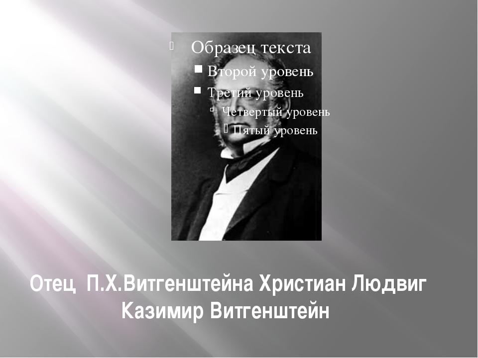 Отец П.Х.Витгенштейна Христиан Людвиг Казимир Витгенштейн