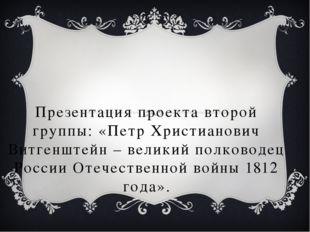 Презентация проекта второй группы: «Петр Христианович Витгенштейн – великий п