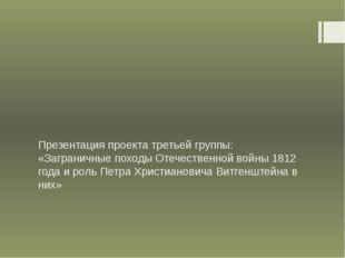 Презентация проекта третьей группы: «Заграничные походы Отечественной войны 1