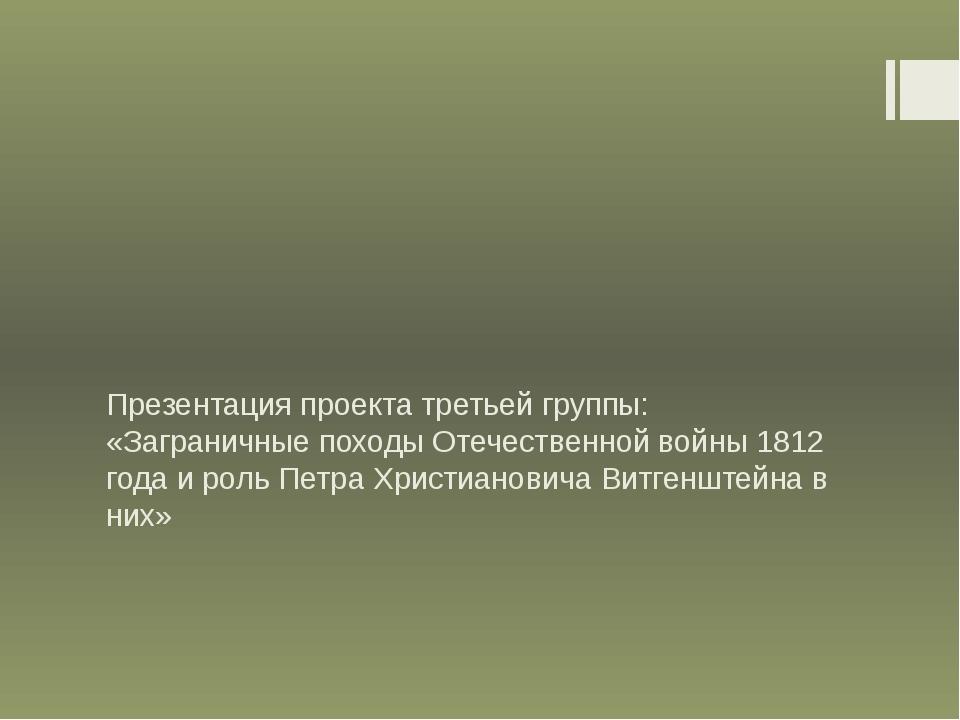 Презентация проекта третьей группы: «Заграничные походы Отечественной войны 1...