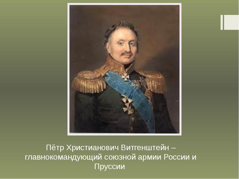 Пётр Христианович Витгенштейн – главнокомандующий союзной армии России и Прус...