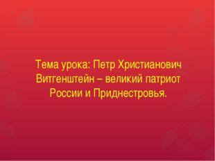 Тема урока: Петр Христианович Витгенштейн – великий патриот России и Приднест