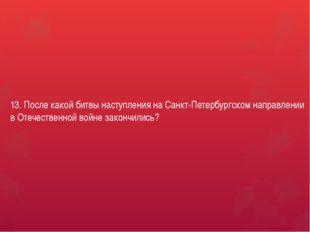 13. После какой битвы наступления на Санкт-Петербургском направлении в Отечес