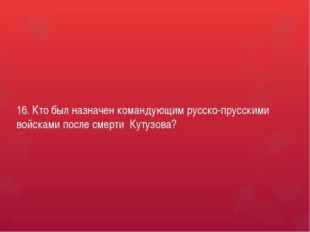 16. Кто был назначен командующим русско-прусскими войсками после смерти Кутуз...