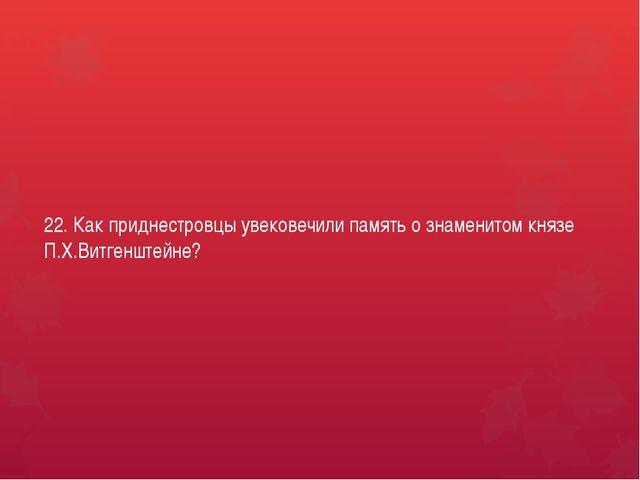 22. Как приднестровцы увековечили память о знаменитом князе П.Х.Витгенштейне?