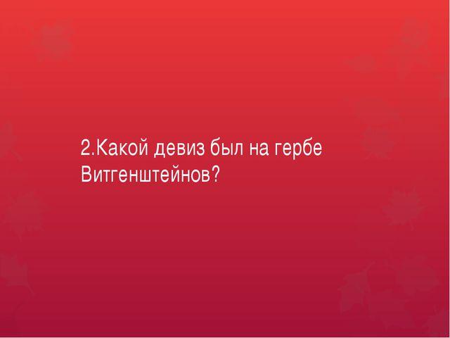 2.Какой девиз был на гербе Витгенштейнов?