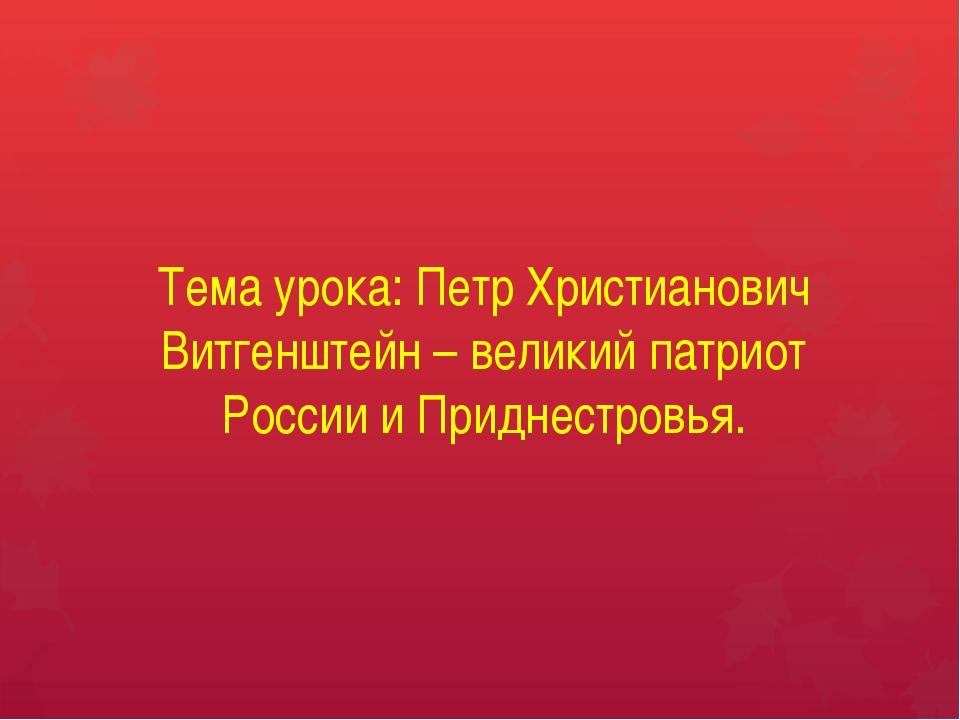 Тема урока: Петр Христианович Витгенштейн – великий патриот России и Приднест...