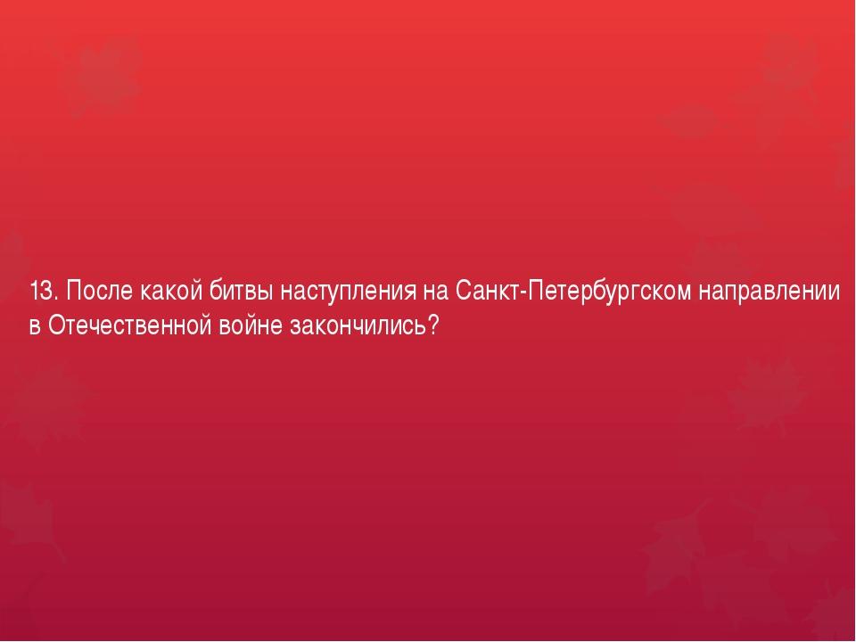13. После какой битвы наступления на Санкт-Петербургском направлении в Отечес...