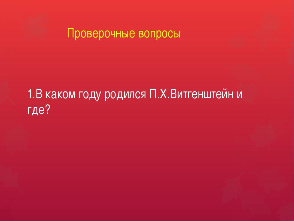 Проверочные вопросы 1.В каком году родился П.Х.Витгенштейн и где?