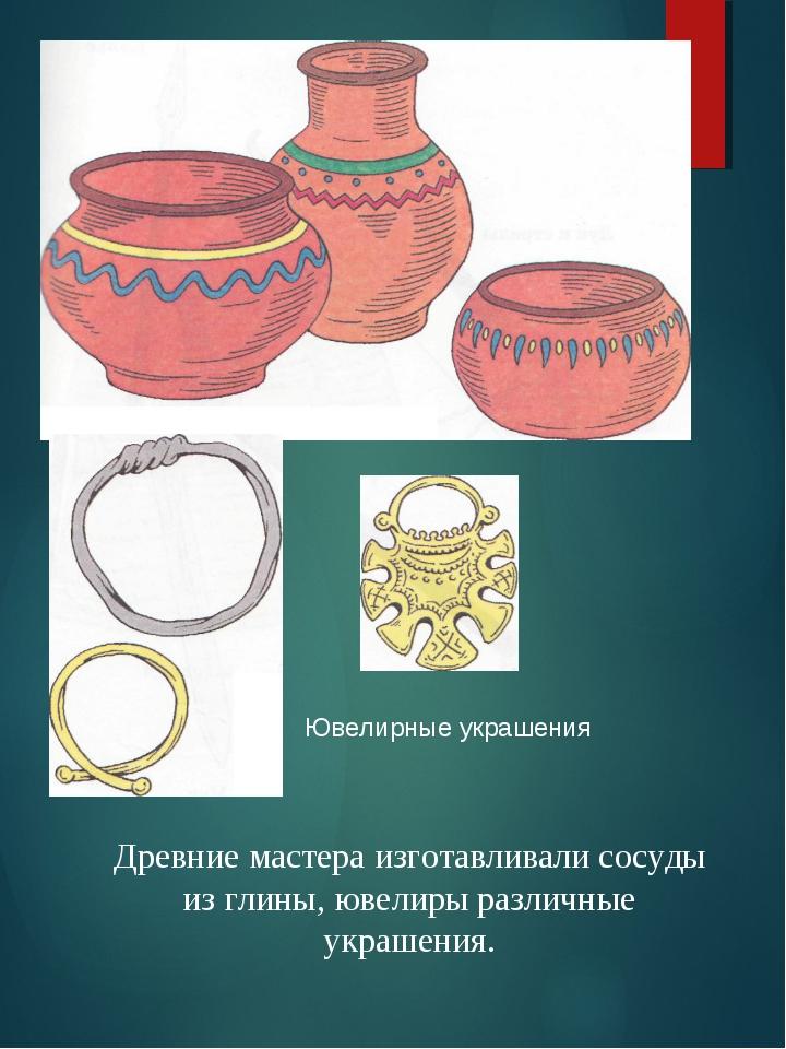 Ювелирные украшения Древние мастера изготавливали сосуды из глины, ювелиры ра...