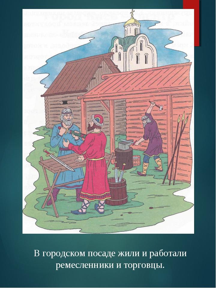 В городском посаде жили и работали ремесленники и торговцы.