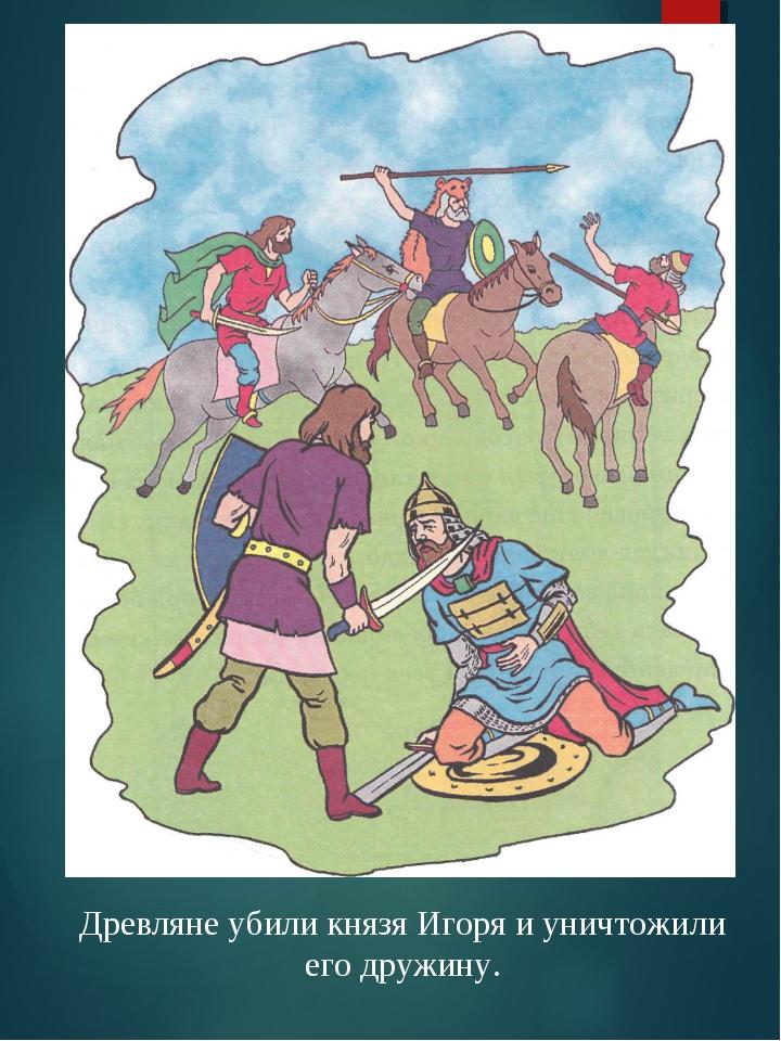 Древляне убили князя Игоря и уничтожили его дружину.