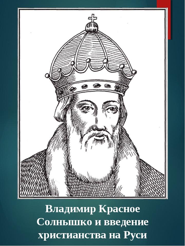 Владимир Красное Солнышко и введение христианства на Руси