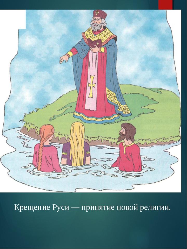 Крещение Руси — принятие новой религии.