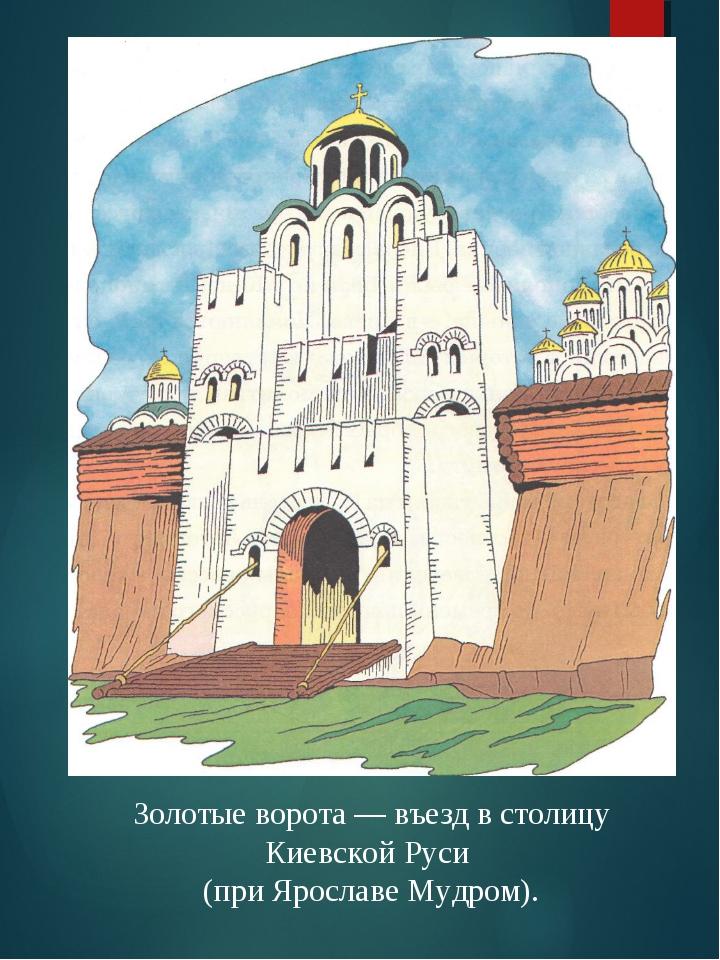 Золотые ворота — въезд в столицу Киевской Руси (при Ярославе Мудром).