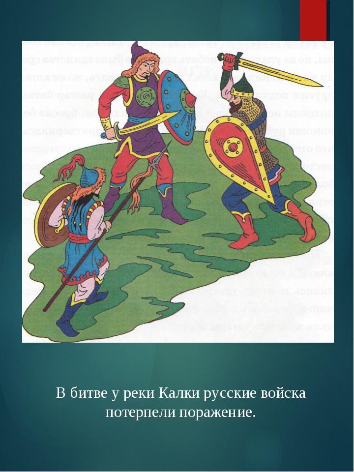 В битве у реки Калки русские войска потерпели поражение.