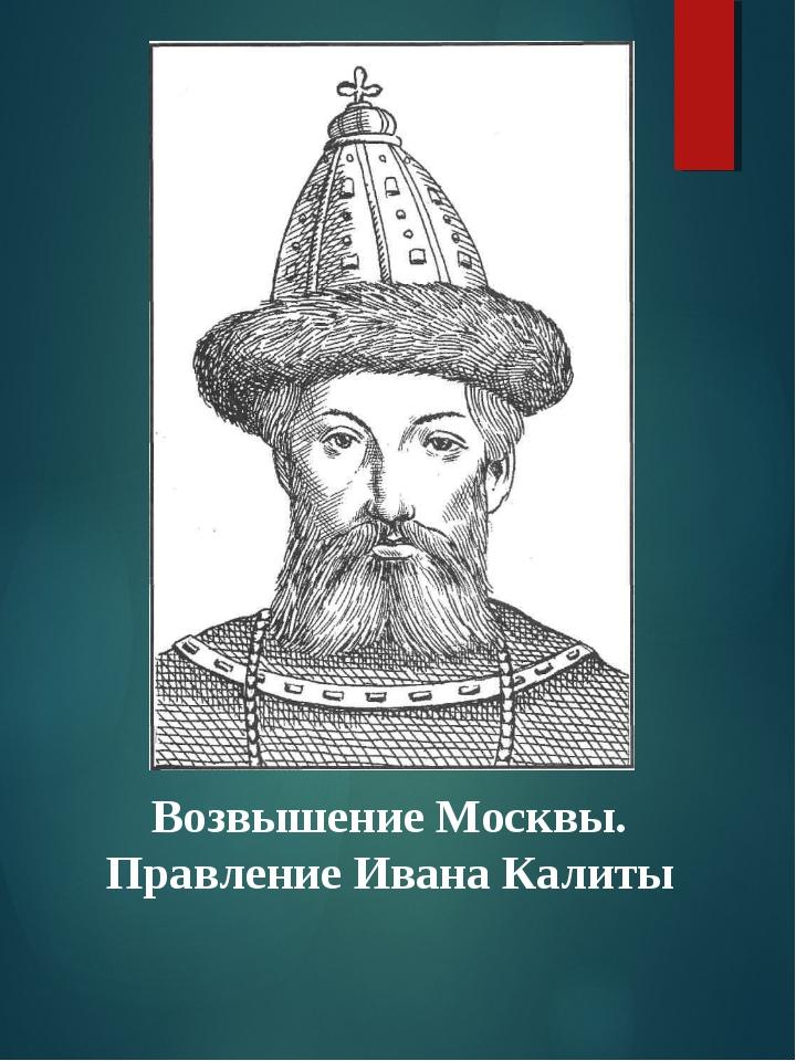 Возвышение Москвы. Правление Ивана Калиты