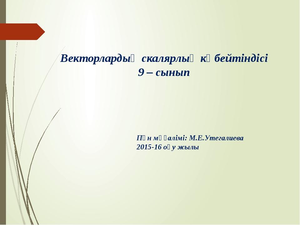 Векторлардың скалярлық көбейтіндісі 9 – сынып Пән мұғалімі: М.Е.Утегалиева 20...