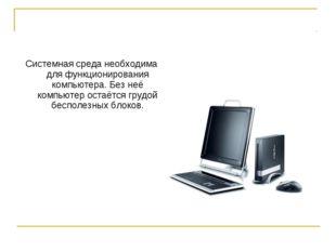 Системная среда необходима для функционирования компьютера. Без неё компьютер