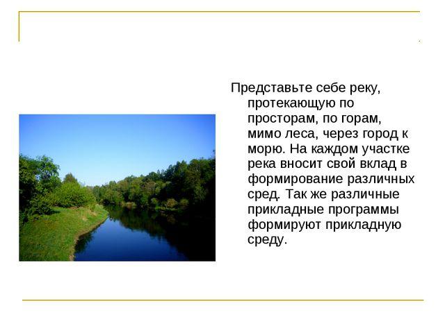 Представьте себе реку, протекающую по просторам, по горам, мимо леса, через г...