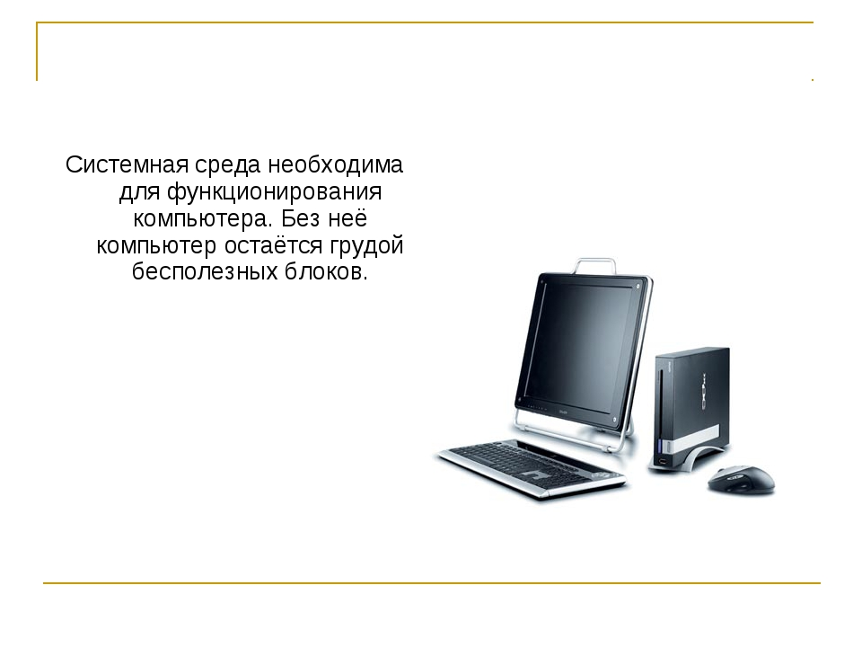 Системная среда необходима для функционирования компьютера. Без неё компьютер...