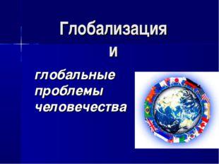 Глобализация и глобальные проблемы человечества