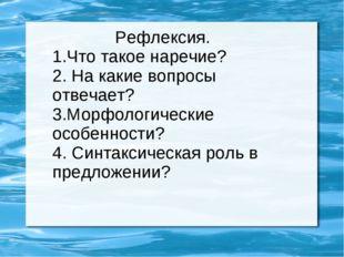 Рефлексия. 1.Что такое наречие? 2. На какие вопросы отвечает? 3.Морфологичес
