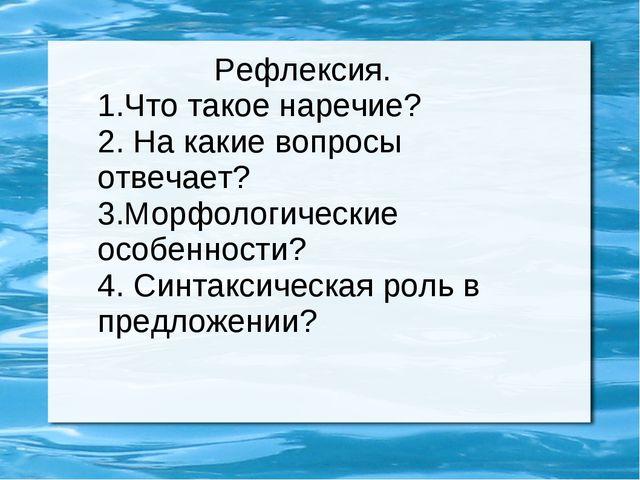 Рефлексия. 1.Что такое наречие? 2. На какие вопросы отвечает? 3.Морфологичес...
