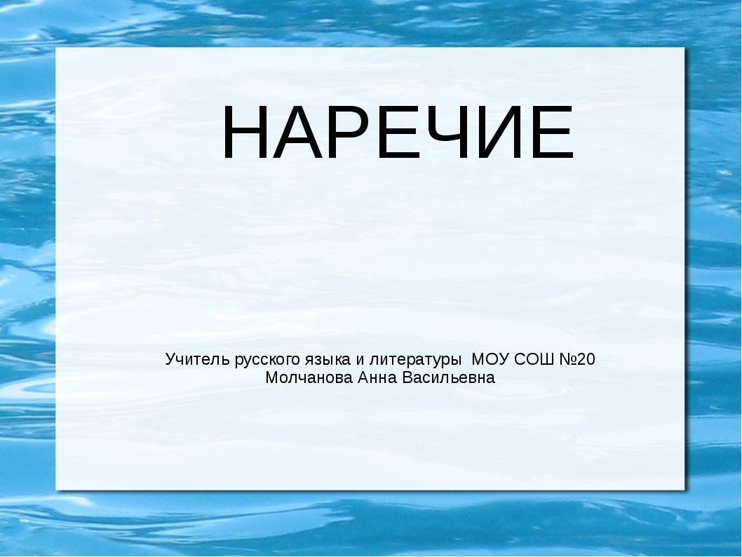 НАРЕЧИЕ Учитель русского языка и литературы МОУ СОШ №20 Молчанова Анна Василь...