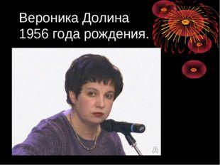 Вероника Долина 1956 года рождения.