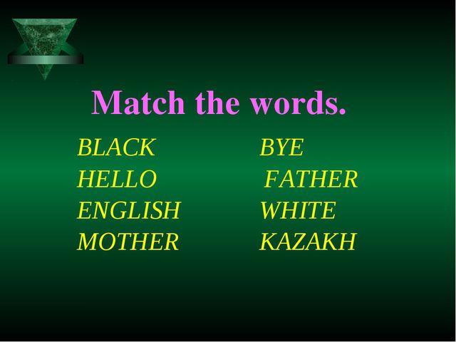 Match the words. BLACK BYE HELLO FATHER ENGLISH WHITE MOTHER KAZAKH