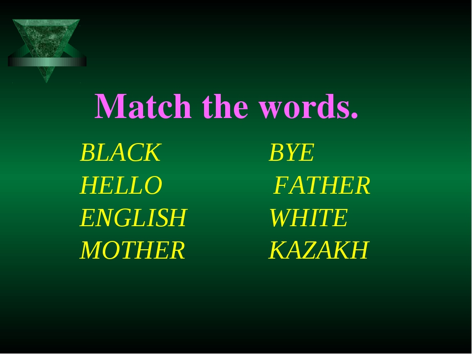 Match the words. 		BLACK 	BYE 		HELLO FATHER 		ENGLISH 	WHITE 		MOTHER 	KAZAKH